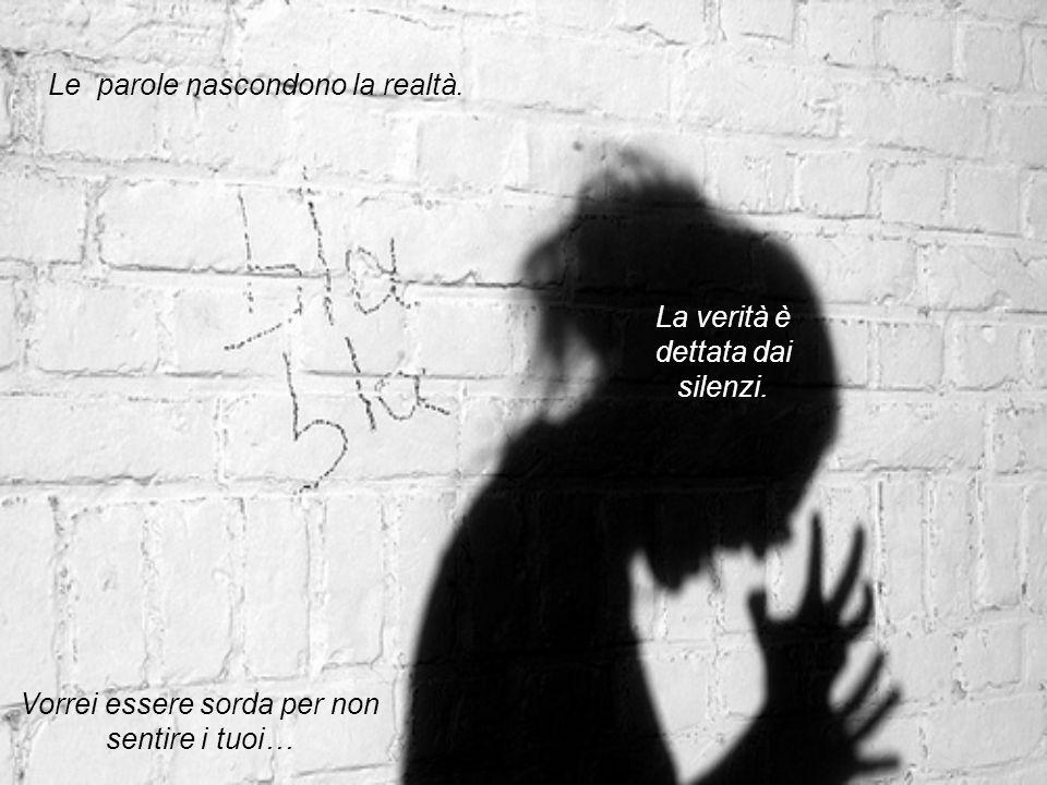 Le parole nascondono la realtà. La verità è dettata dai silenzi. Vorrei essere sorda per non sentire i tuoi…