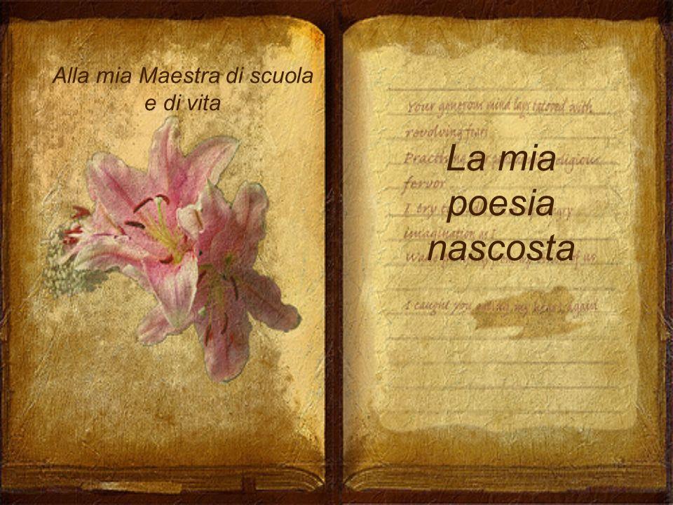 Alla mia Maestra di scuola e di vita La mia poesia nascosta