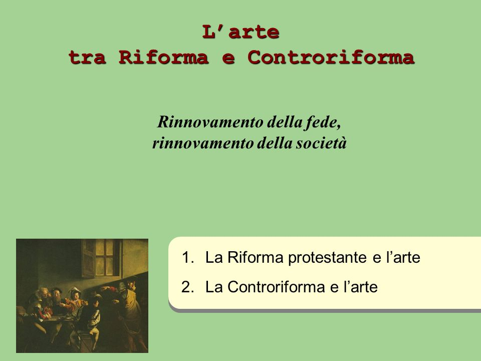 Larte tra Riforma e Controriforma Rinnovamento della fede, rinnovamento della società 1. 1.La Riforma protestante e larte 2. 2.La Controriforma e lart