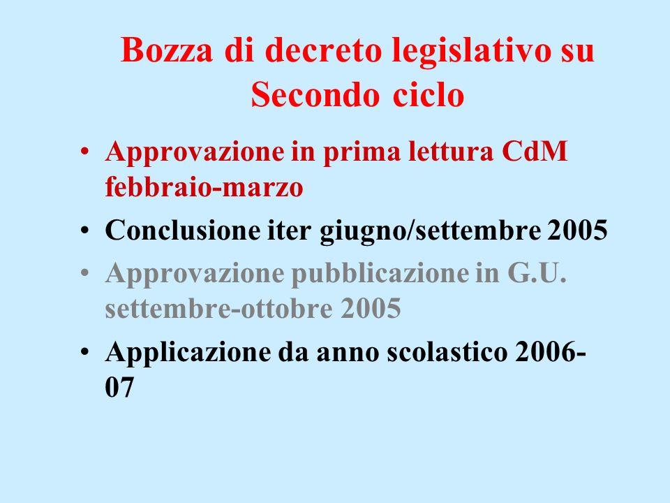 Bozza di decreto legislativo su Secondo ciclo Approvazione in prima lettura CdM febbraio-marzo Conclusione iter giugno/settembre 2005 Approvazione pubblicazione in G.U.