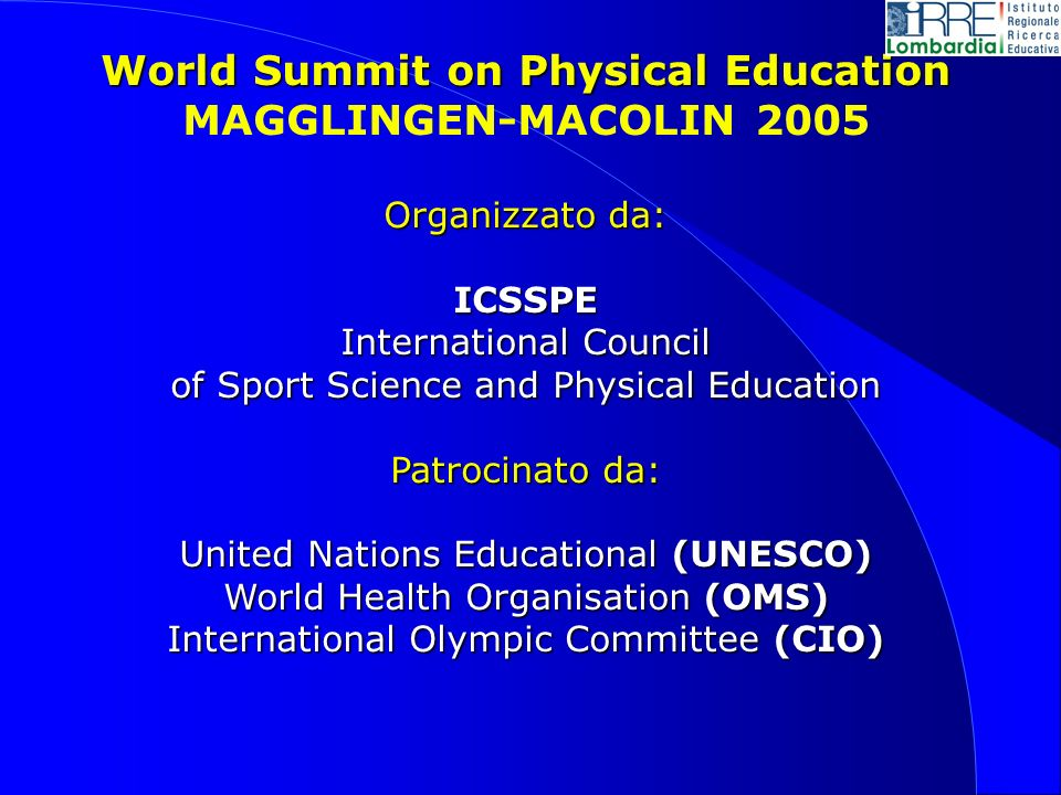 World Summit on Physical Education MAGGLINGEN-MACOLIN 2005 Organizzato da: ICSSPE International Council of Sport Science and Physical Education Patrocinato da: United Nations Educational (UNESCO) World Health Organisation (OMS) International Olympic Committee (CIO)