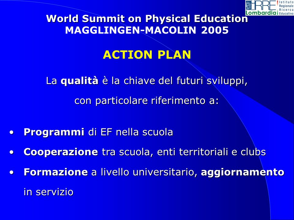 World Summit on Physical Education MAGGLINGEN-MACOLIN 2005 ACTION PLAN La qualità è la chiave del futuri sviluppi, con particolare riferimento a: Prog