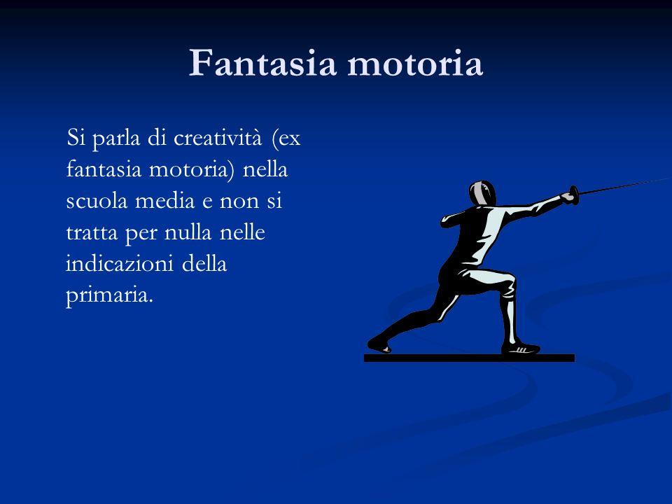 Fantasia motoria Si parla di creatività (ex fantasia motoria) nella scuola media e non si tratta per nulla nelle indicazioni della primaria.