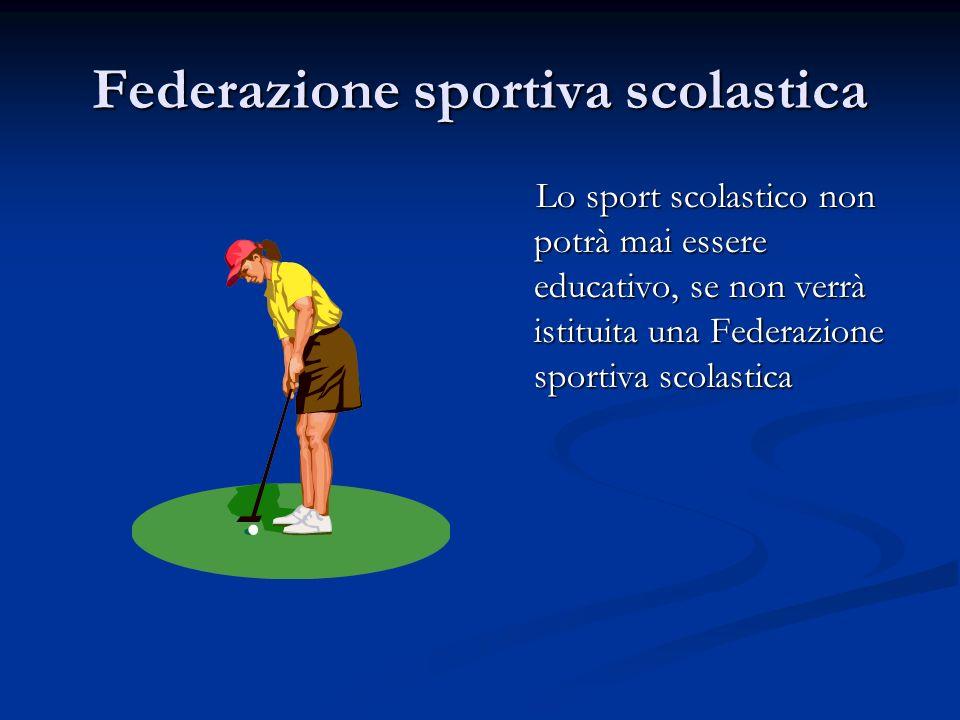 Federazione sportiva scolastica Lo sport scolastico non potrà mai essere educativo, se non verrà istituita una Federazione sportiva scolastica