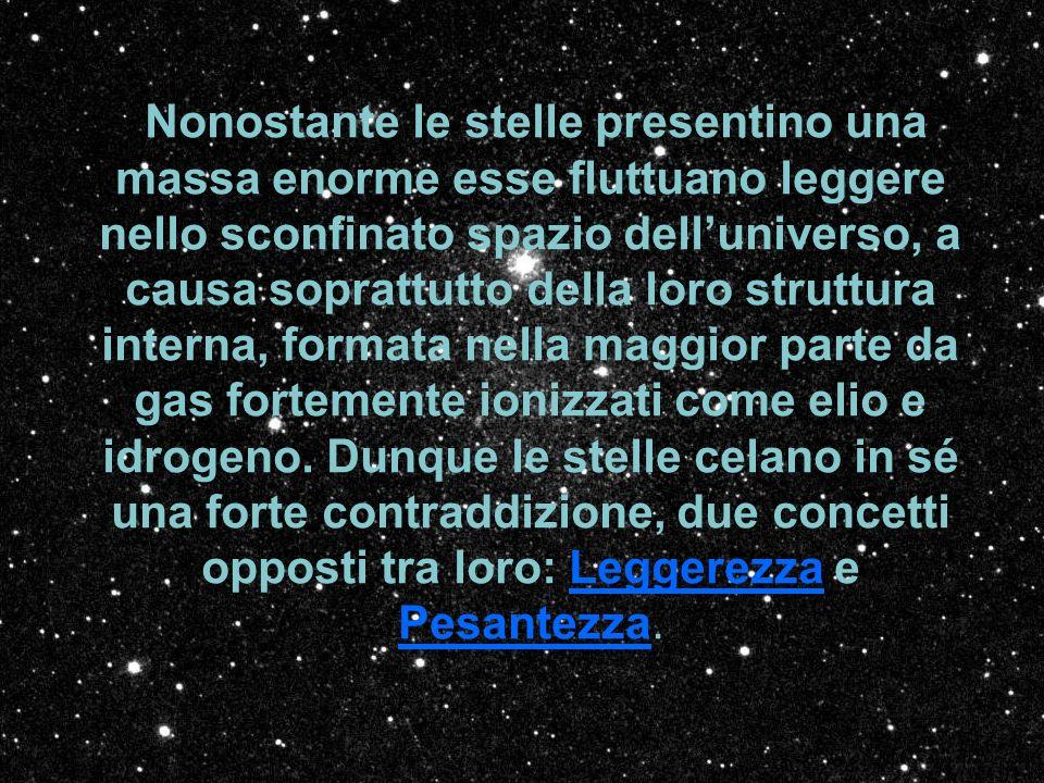 Nonostante le stelle presentino una massa enorme esse fluttuano leggere nello sconfinato spazio delluniverso, a causa soprattutto della loro struttura