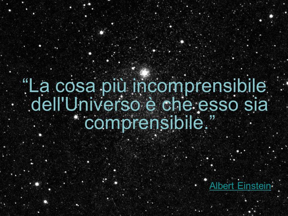 La cosa più incomprensibile dell'Universo è che esso sia comprensibile. Albert Einstein