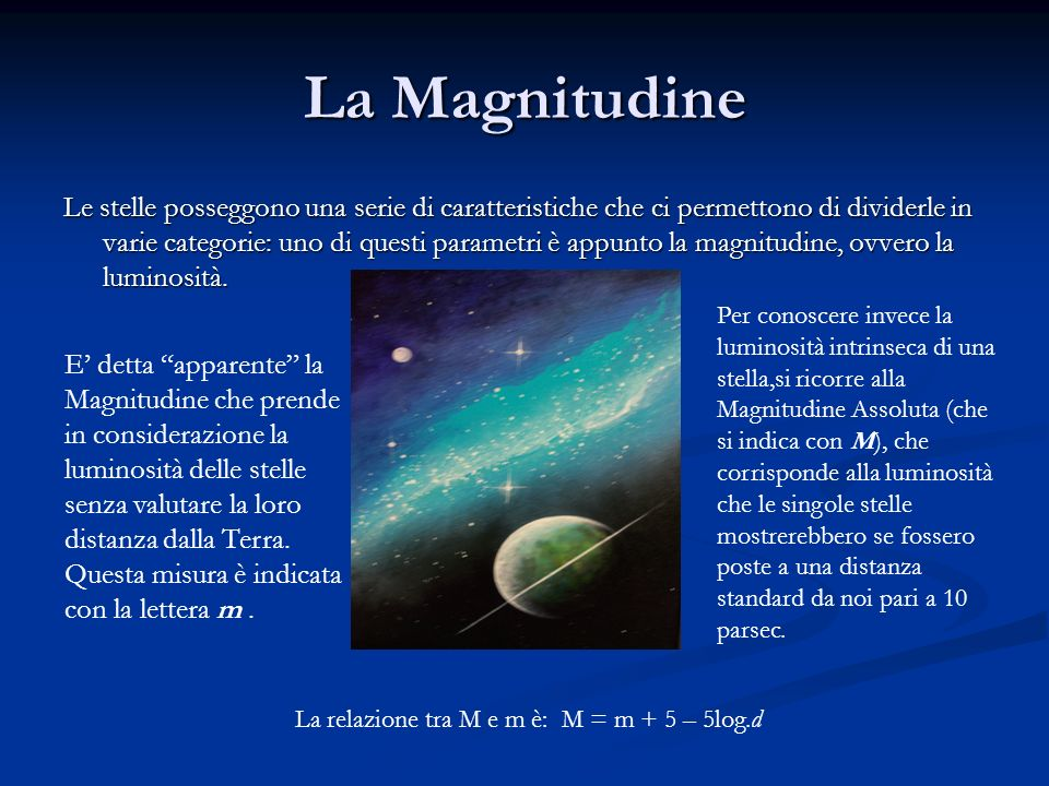 La Magnitudine Le stelle posseggono una serie di caratteristiche che ci permettono di dividerle in varie categorie: uno di questi parametri è appunto la magnitudine, ovvero la luminosità.