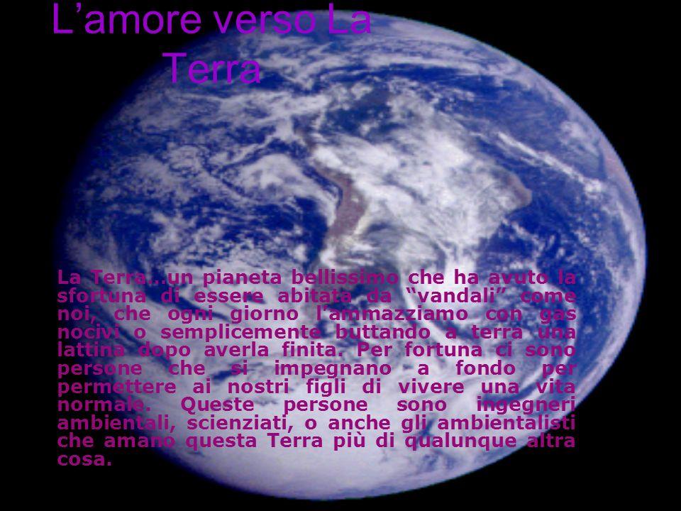 Lamore verso La Terra La Terra…un pianeta bellissimo che ha avuto la sfortuna di essere abitata da vandali come noi, che ogni giorno lammazziamo con gas nocivi o semplicemente buttando a terra una lattina dopo averla finita.