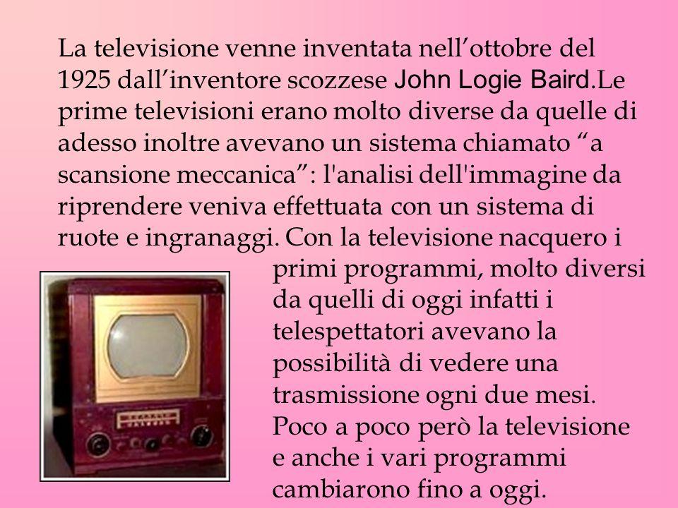 La televisione venne inventata nellottobre del 1925 dallinventore scozzese John Logie Baird.Le prime televisioni erano molto diverse da quelle di ades