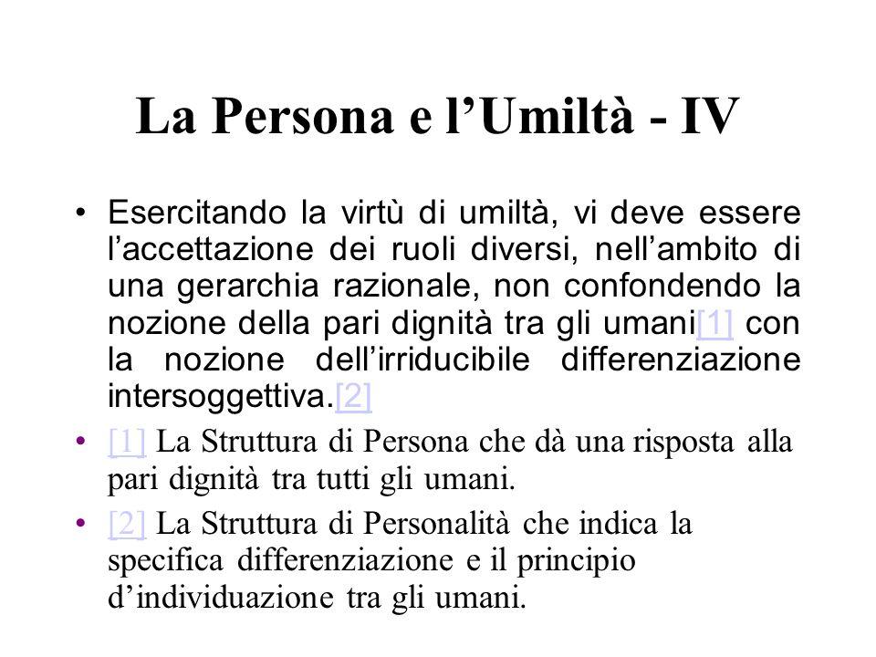 La Persona e lUmiltà - IV Esercitando la virtù di umiltà, vi deve essere laccettazione dei ruoli diversi, nellambito di una gerarchia razionale, non c