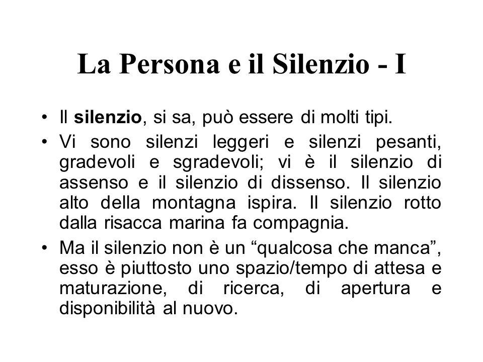 La Persona e il Silenzio - I Il silenzio, si sa, può essere di molti tipi. Vi sono silenzi leggeri e silenzi pesanti, gradevoli e sgradevoli; vi è il