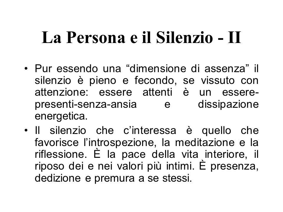 La Persona e il Silenzio - II Pur essendo una dimensione di assenza il silenzio è pieno e fecondo, se vissuto con attenzione: essere attenti è un esse