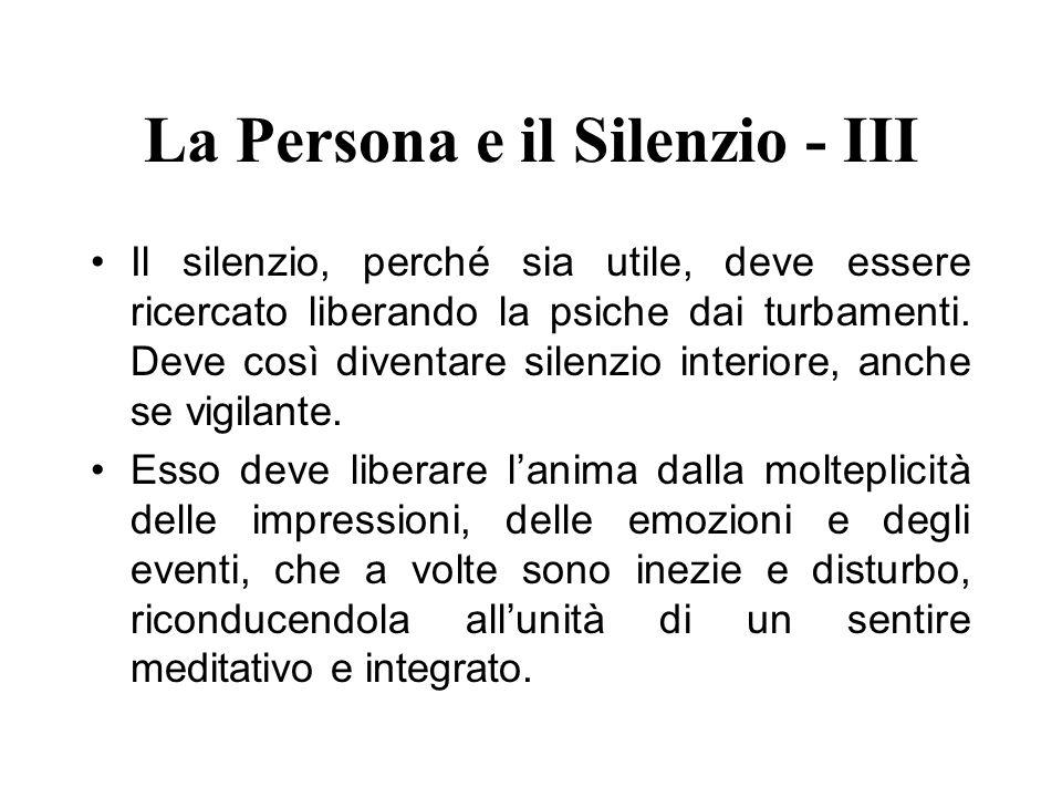 La Persona e il Silenzio - III Il silenzio, perché sia utile, deve essere ricercato liberando la psiche dai turbamenti. Deve così diventare silenzio i