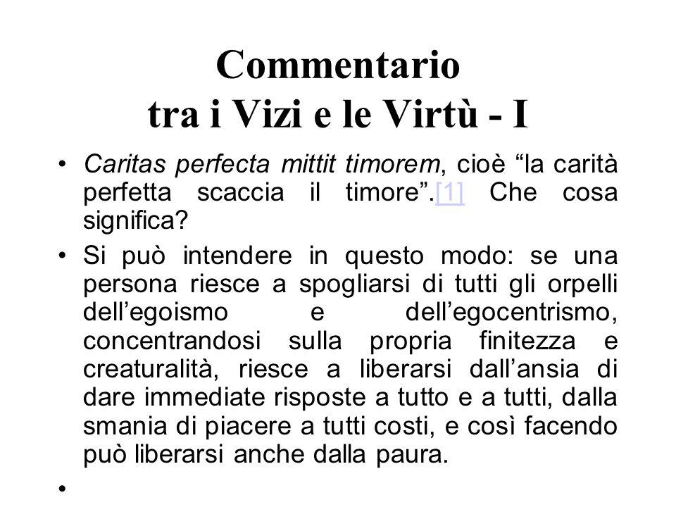 Commentario tra i Vizi e le Virtù - I Caritas perfecta mittit timorem, cioè la carità perfetta scaccia il timore.[1] Che cosa significa?[1] Si può int