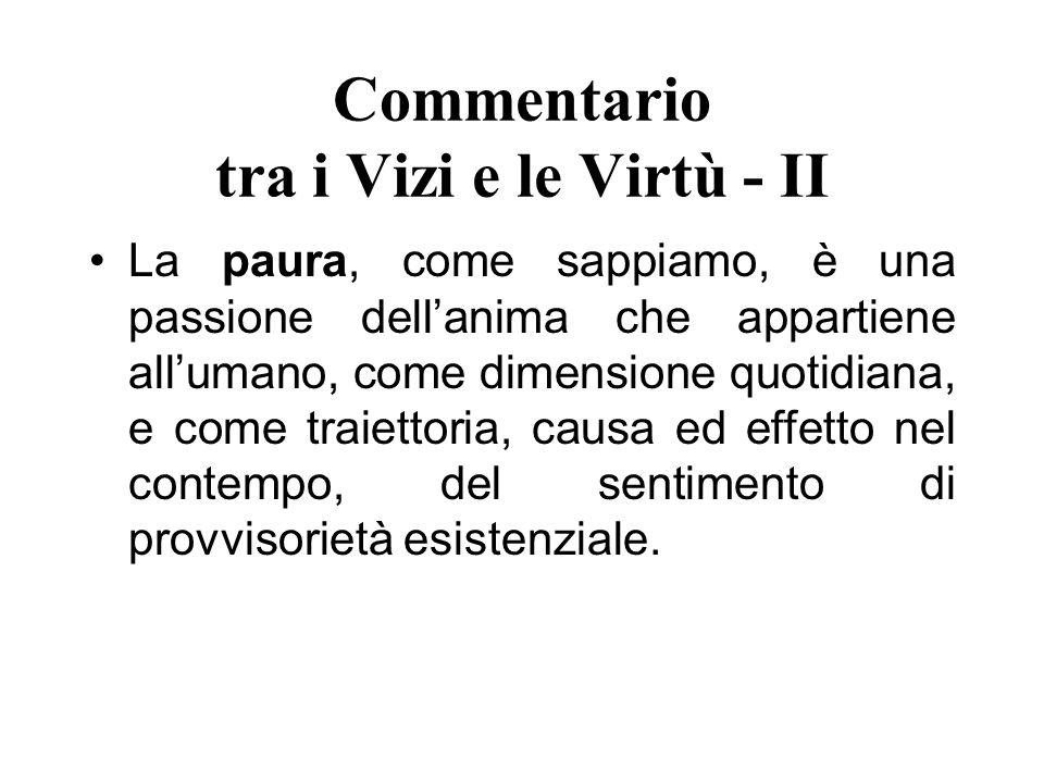 Commentario tra i Vizi e le Virtù - II La paura, come sappiamo, è una passione dellanima che appartiene allumano, come dimensione quotidiana, e come t
