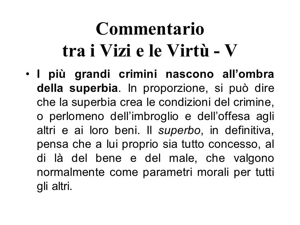 Commentario tra i Vizi e le Virtù - V I più grandi crimini nascono allombra della superbia. In proporzione, si può dire che la superbia crea le condiz
