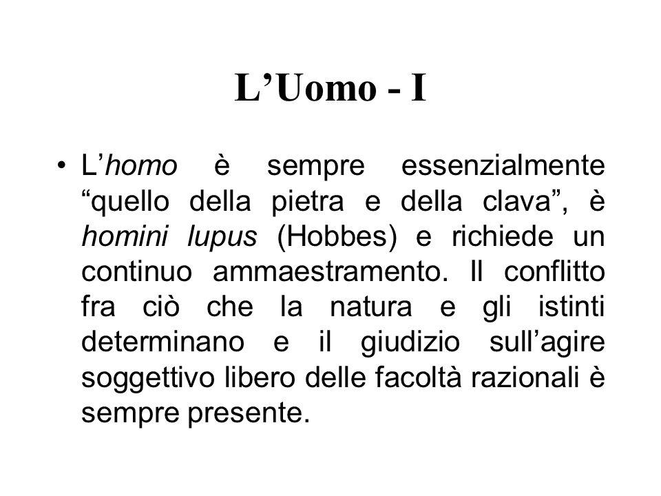 LUomo - I Lhomo è sempre essenzialmente quello della pietra e della clava, è homini lupus (Hobbes) e richiede un continuo ammaestramento. Il conflitto