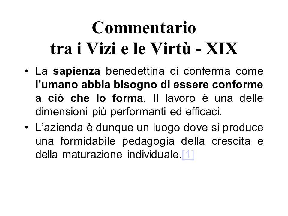 Commentario tra i Vizi e le Virtù - XIX La sapienza benedettina ci conferma come lumano abbia bisogno di essere conforme a ciò che lo forma. Il lavoro
