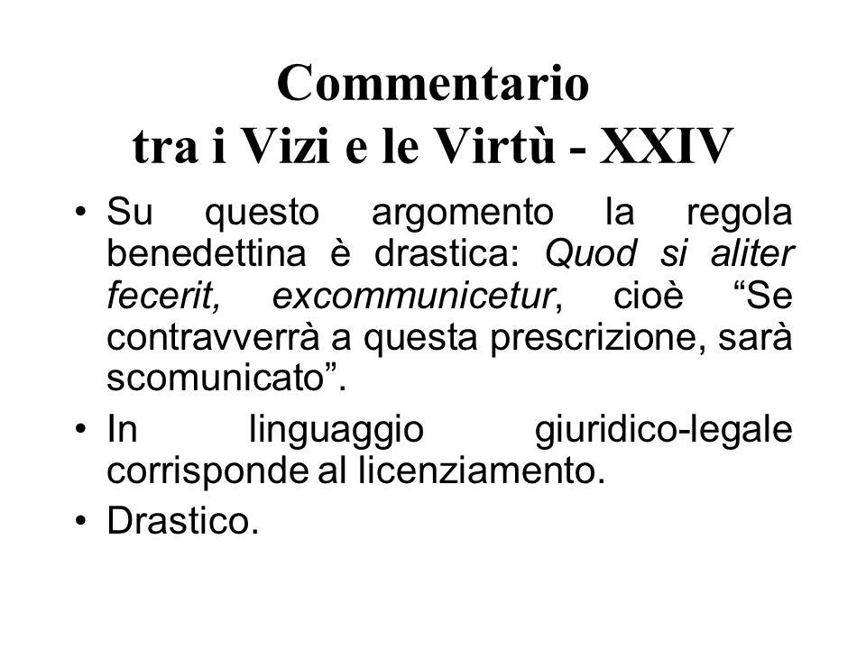 Commentario tra i Vizi e le Virtù - XXIV Su questo argomento la regola benedettina è drastica: Quod si aliter fecerit, excommunicetur, cioè Se contrav