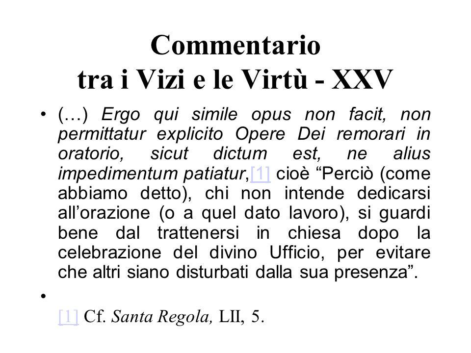 Commentario tra i Vizi e le Virtù - XXV (…) Ergo qui simile opus non facit, non permittatur explicito Opere Dei remorari in oratorio, sicut dictum est