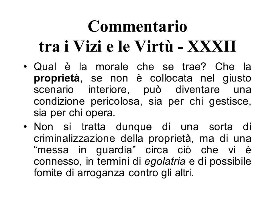 Commentario tra i Vizi e le Virtù - XXXII Qual è la morale che se trae? Che la proprietà, se non è collocata nel giusto scenario interiore, può divent
