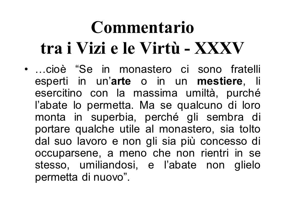 Commentario tra i Vizi e le Virtù - XXXV …cioè Se in monastero ci sono fratelli esperti in unarte o in un mestiere, li esercitino con la massima umilt