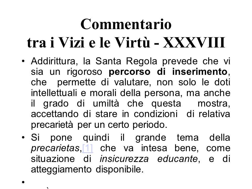Commentario tra i Vizi e le Virtù - XXXVIII Addirittura, la Santa Regola prevede che vi sia un rigoroso percorso di inserimento, che permette di valut