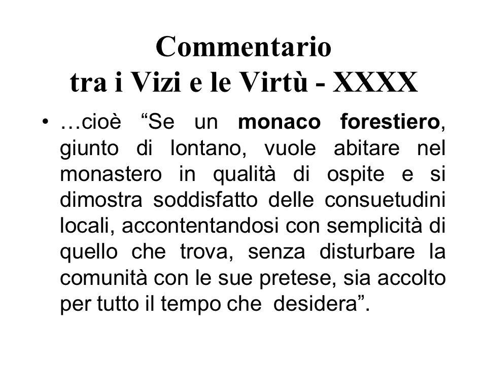 Commentario tra i Vizi e le Virtù - XXXX …cioè Se un monaco forestiero, giunto di lontano, vuole abitare nel monastero in qualità di ospite e si dimos