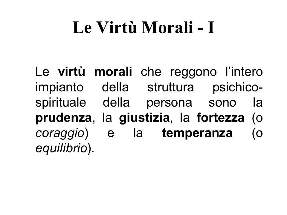 Le Virtù Morali - I Le virtù morali che reggono lintero impianto della struttura psichico- spirituale della persona sono la prudenza, la giustizia, la