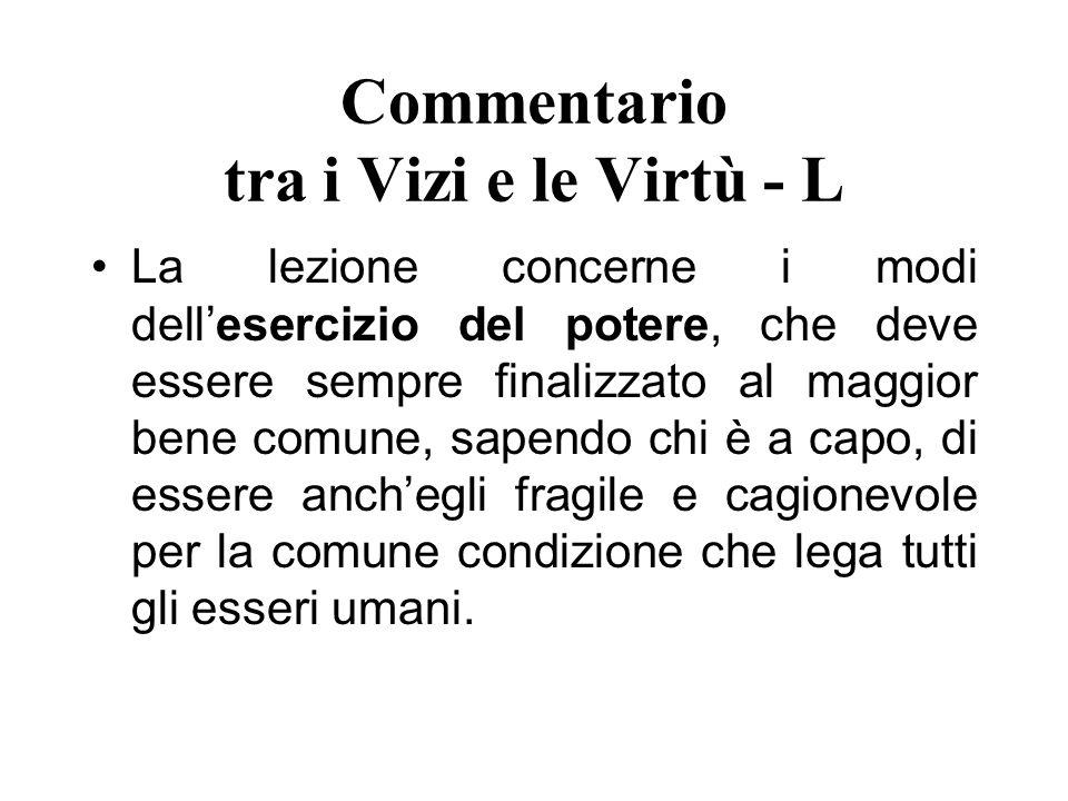 Commentario tra i Vizi e le Virtù - L La lezione concerne i modi dellesercizio del potere, che deve essere sempre finalizzato al maggior bene comune,