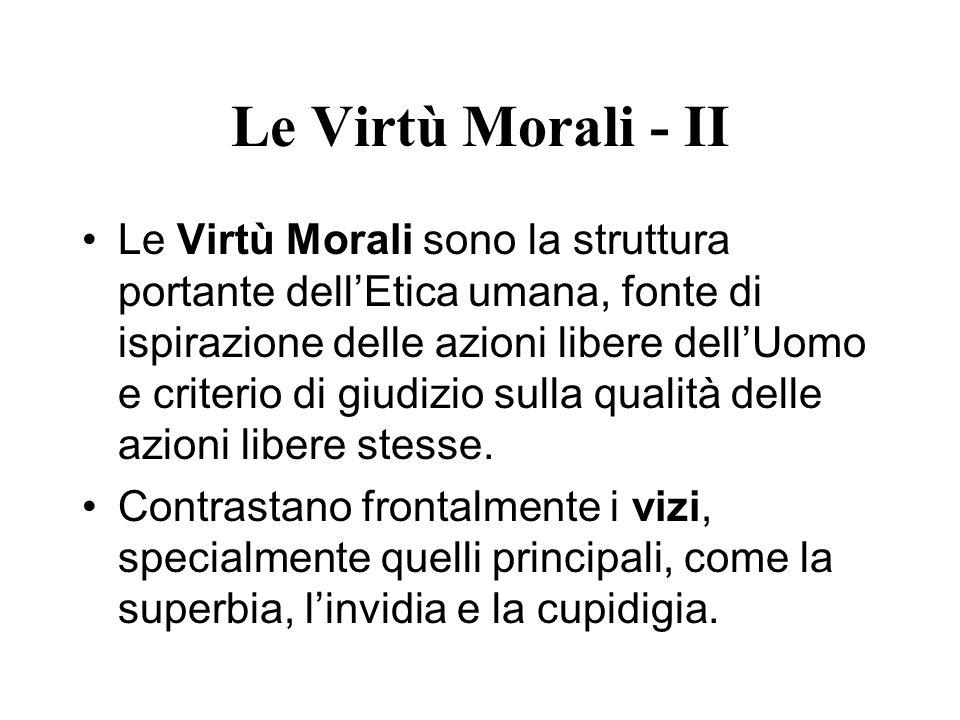 Le Virtù Morali - II Le Virtù Morali sono la struttura portante dellEtica umana, fonte di ispirazione delle azioni libere dellUomo e criterio di giudi
