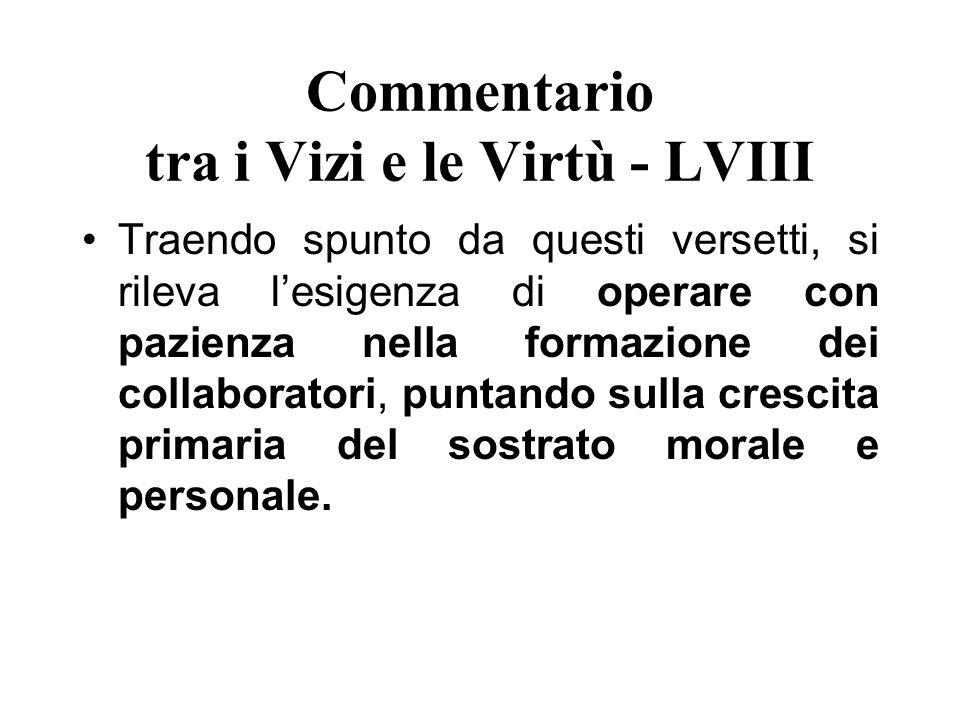 Commentario tra i Vizi e le Virtù - LVIII Traendo spunto da questi versetti, si rileva lesigenza di operare con pazienza nella formazione dei collabor
