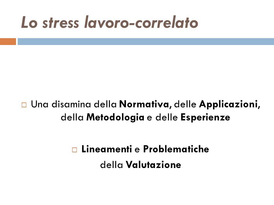 Lo stress lavoro-correlato Una disamina della Normativa, delle Applicazioni, della Metodologia e delle Esperienze Lineamenti e Problematiche della Val