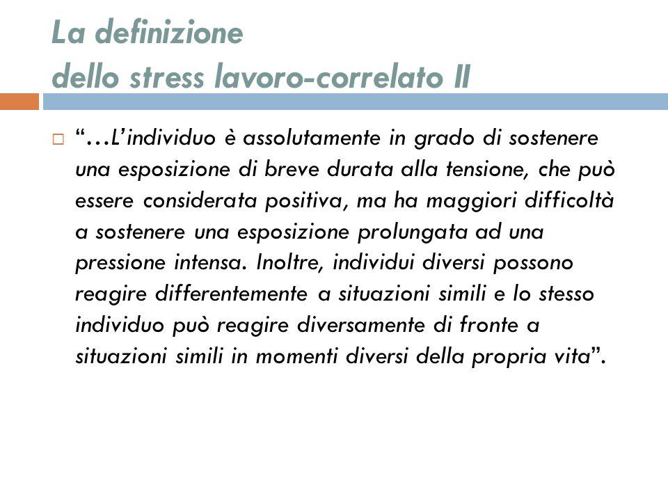 La definizione dello stress lavoro-correlato II …Lindividuo è assolutamente in grado di sostenere una esposizione di breve durata alla tensione, che p