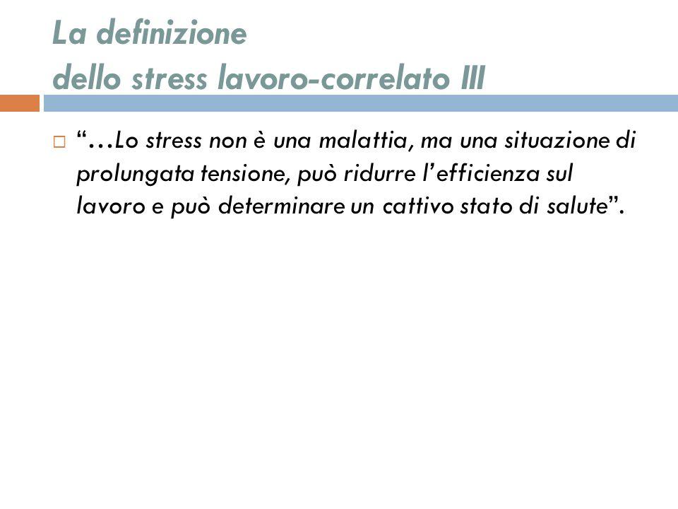 La definizione dello stress lavoro-correlato III …Lo stress non è una malattia, ma una situazione di prolungata tensione, può ridurre lefficienza sul