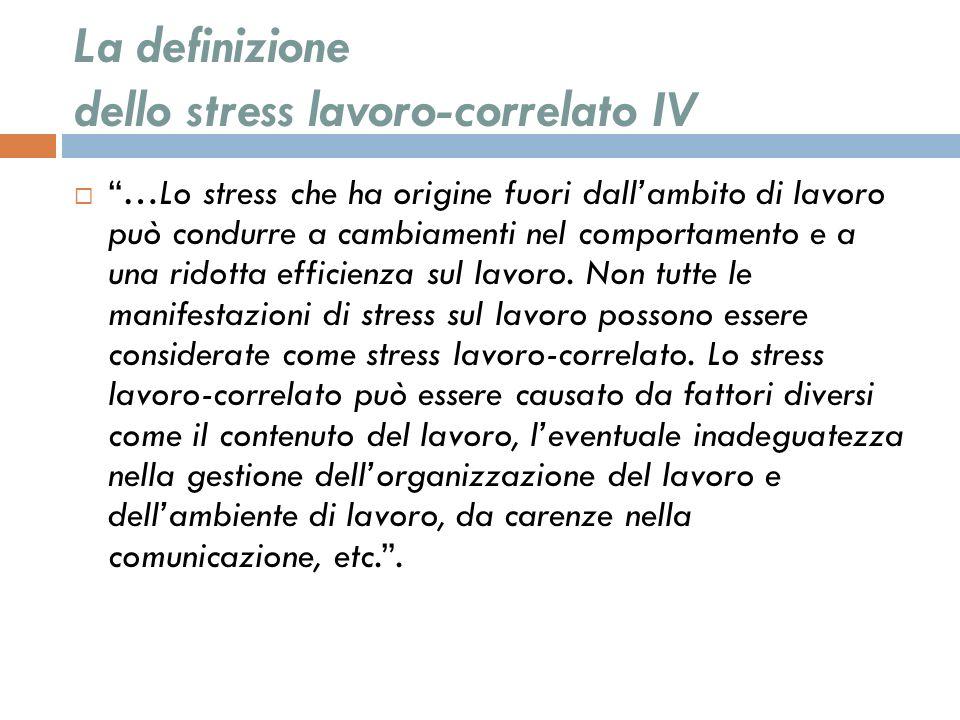 La definizione dello stress lavoro-correlato IV …Lo stress che ha origine fuori dallambito di lavoro può condurre a cambiamenti nel comportamento e a