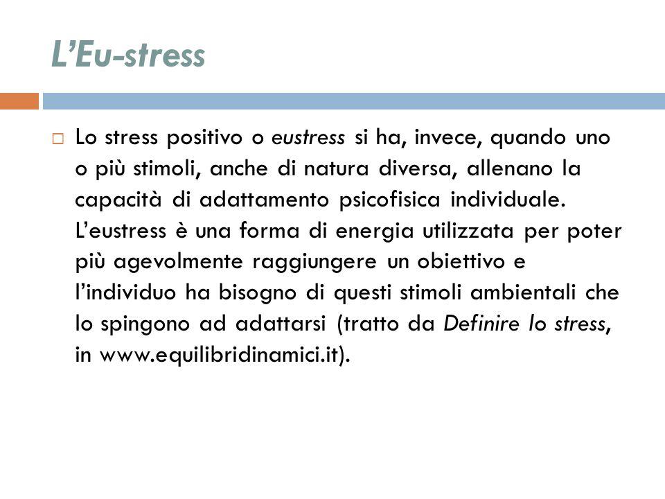 LEu-stress Lo stress positivo o eustress si ha, invece, quando uno o più stimoli, anche di natura diversa, allenano la capacità di adattamento psicofi