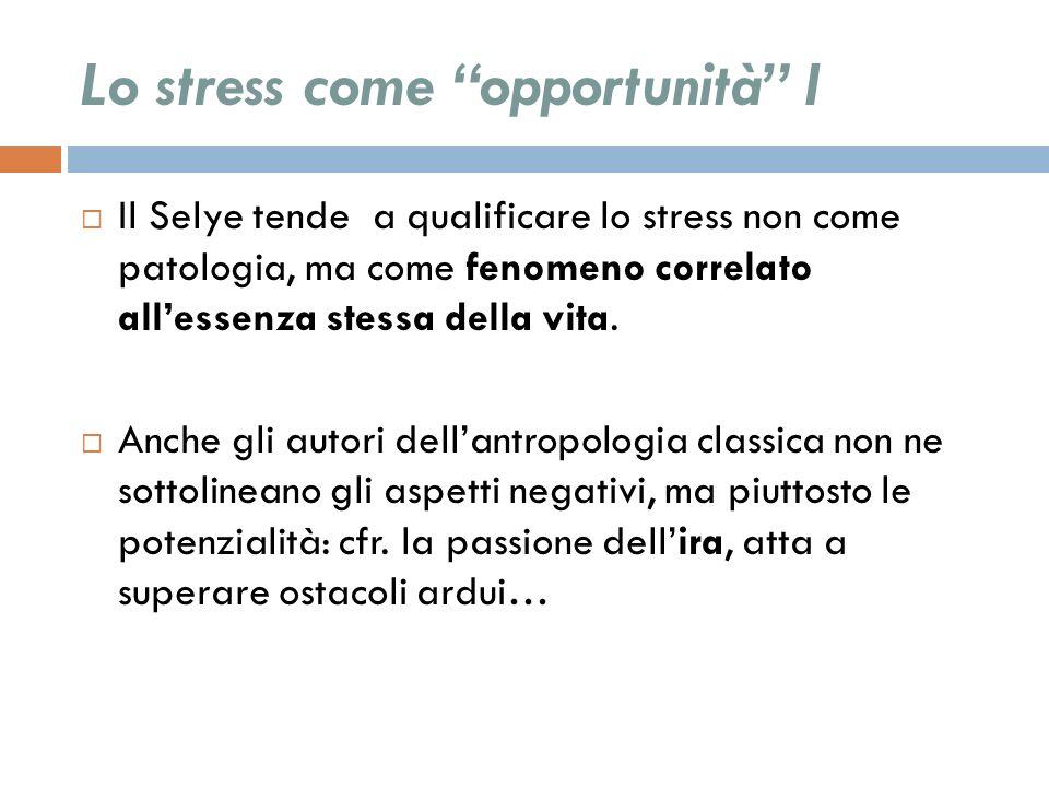 Lo stress come opportunità I Il Selye tende a qualificare lo stress non come patologia, ma come fenomeno correlato allessenza stessa della vita. Anche