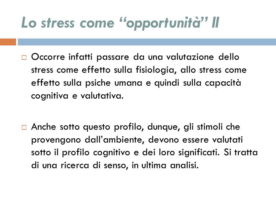 Lo stress come opportunità II Occorre infatti passare da una valutazione dello stress come effetto sulla fisiologia, allo stress come effetto sulla ps
