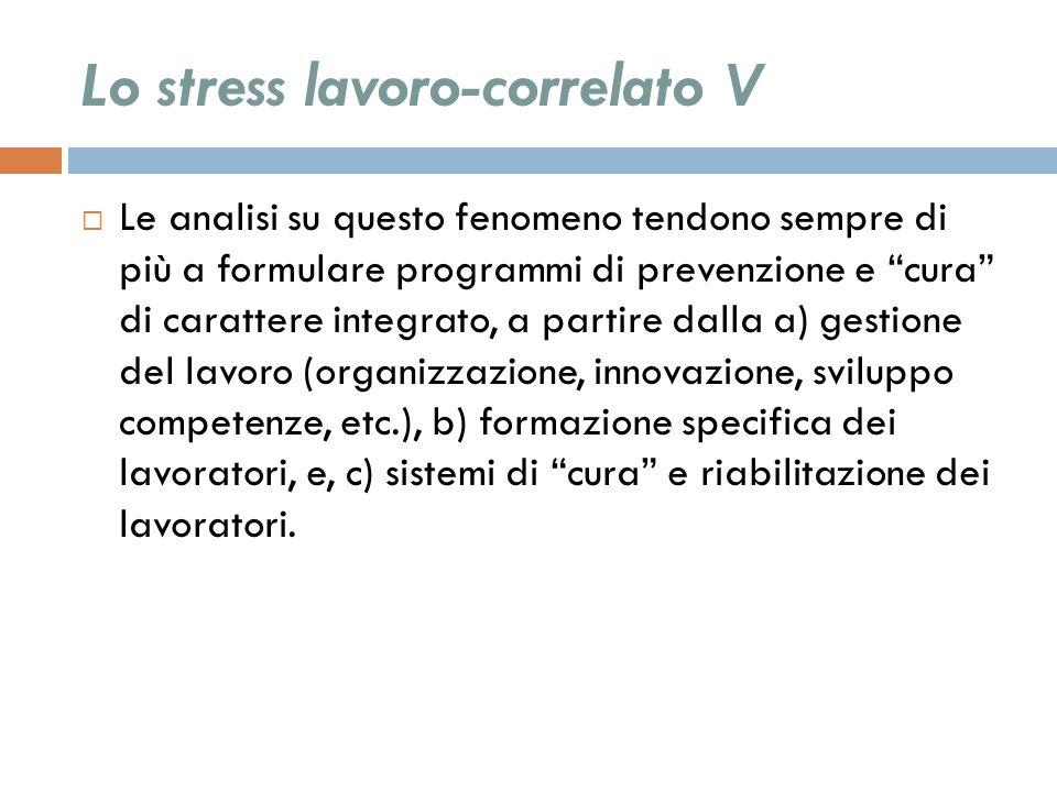 Lo stress lavoro-correlato V Le analisi su questo fenomeno tendono sempre di più a formulare programmi di prevenzione e cura di carattere integrato, a