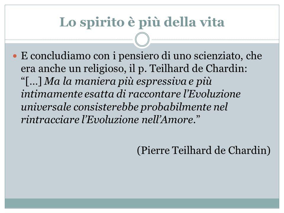 Lo spirito è più della vita E concludiamo con i pensiero di uno scienziato, che era anche un religioso, il p. Teilhard de Chardin: […] Ma la maniera p