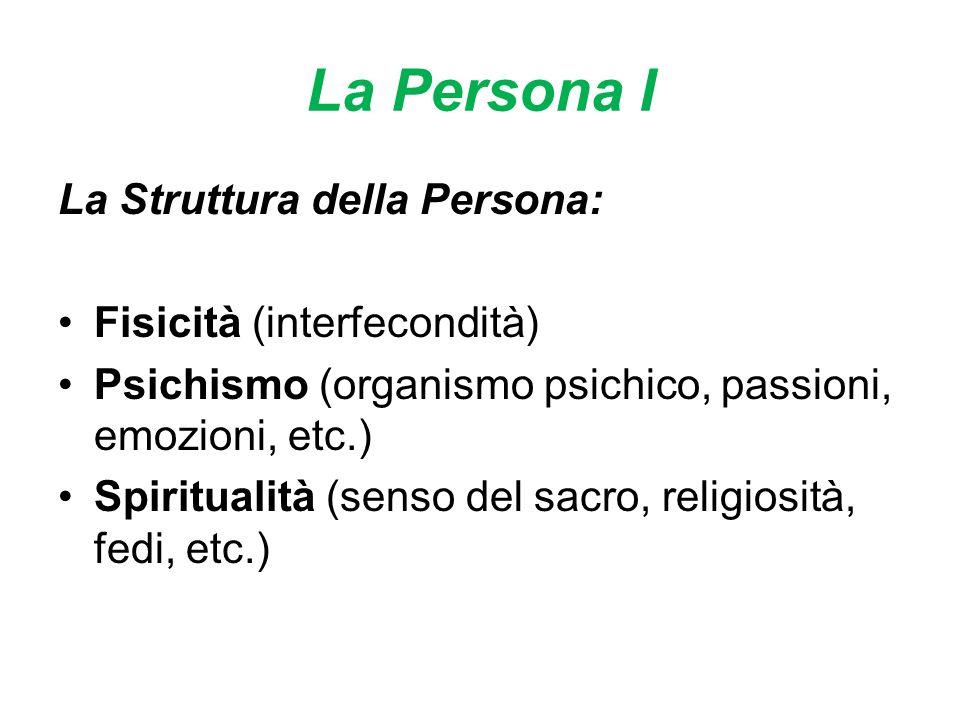 La Persona I La Struttura della Persona: Fisicità (interfecondità) Psichismo (organismo psichico, passioni, emozioni, etc.) Spiritualità (senso del sacro, religiosità, fedi, etc.)