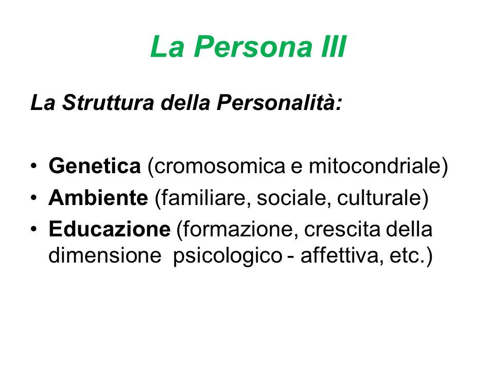 La Persona III La Struttura della Personalità: Genetica (cromosomica e mitocondriale) Ambiente (familiare, sociale, culturale) Educazione (formazione, crescita della dimensione psicologico - affettiva, etc.)
