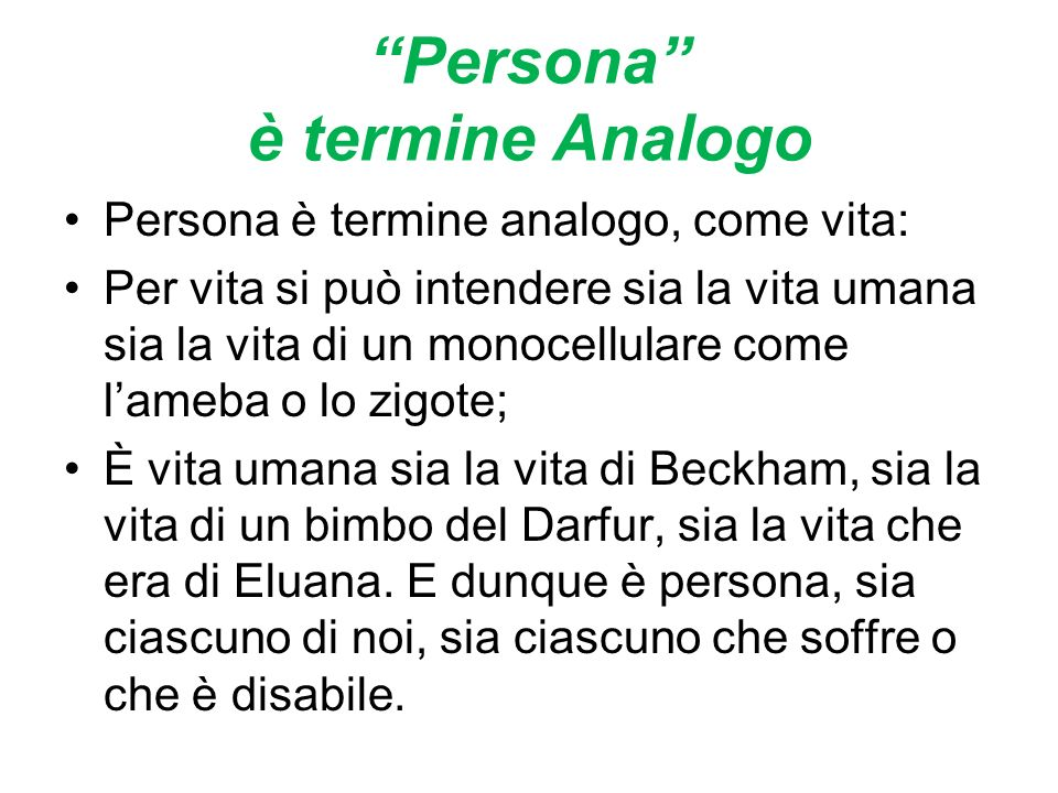 Persona è termine Analogo Persona è termine analogo, come vita: Per vita si può intendere sia la vita umana sia la vita di un monocellulare come lameba o lo zigote; È vita umana sia la vita di Beckham, sia la vita di un bimbo del Darfur, sia la vita che era di Eluana.