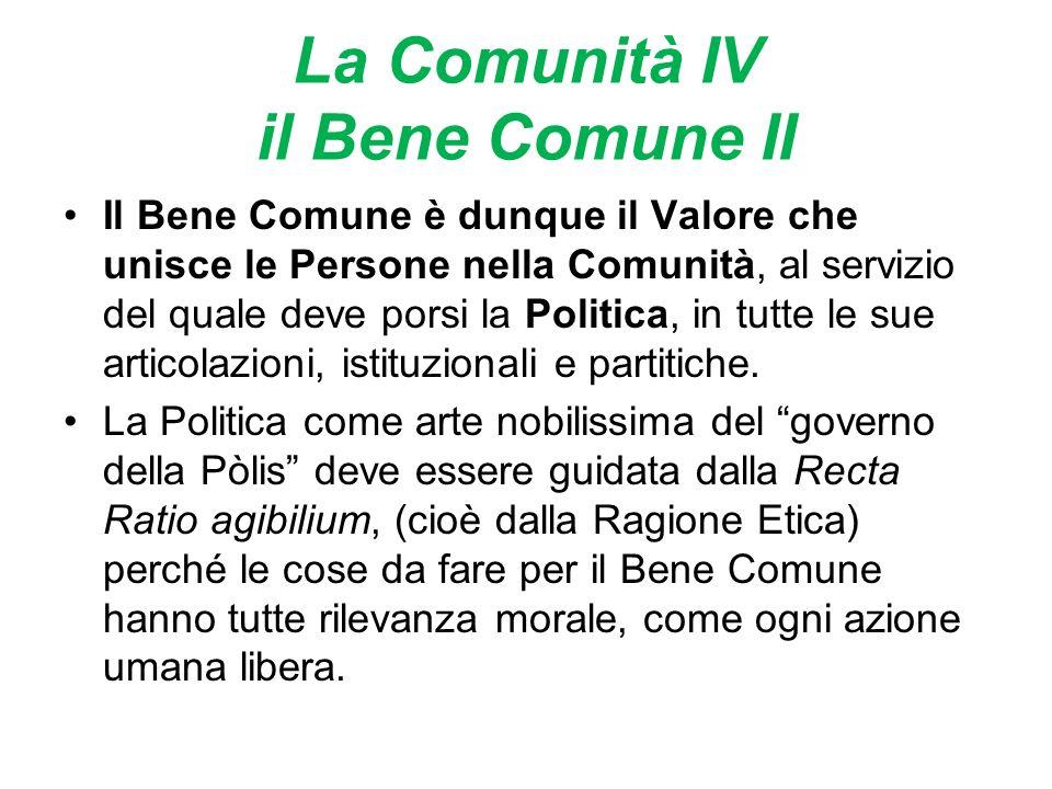 La Comunità IV il Bene Comune II Il Bene Comune è dunque il Valore che unisce le Persone nella Comunità, al servizio del quale deve porsi la Politica, in tutte le sue articolazioni, istituzionali e partitiche.