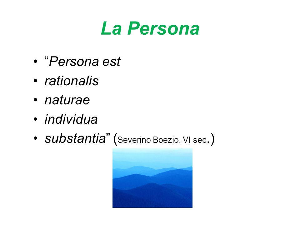 La Persona Persona est rationalis naturae individua substantia ( Severino Boezio, VI sec.)