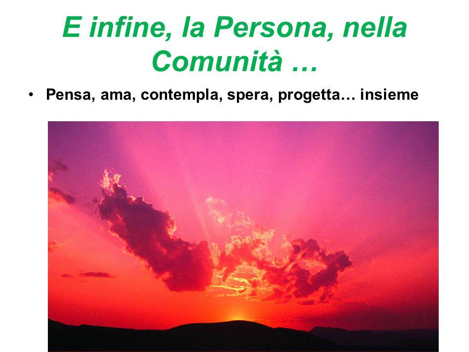 E infine, la Persona, nella Comunità … Pensa, ama, contempla, spera, progetta… insieme
