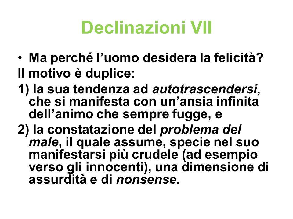 Declinazioni VII Ma perché luomo desidera la felicità? Il motivo è duplice: 1) la sua tendenza ad autotrascendersi, che si manifesta con unansia infin