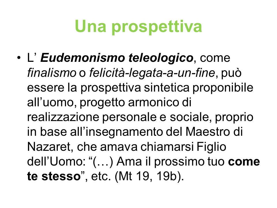 Una prospettiva L Eudemonismo teleologico, come finalismo o felicità-legata-a-un-fine, può essere la prospettiva sintetica proponibile alluomo, proget