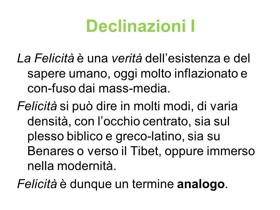 Declinazioni I La Felicità è una verità dellesistenza e del sapere umano, oggi molto inflazionato e con-fuso dai mass-media. Felicità si può dire in m